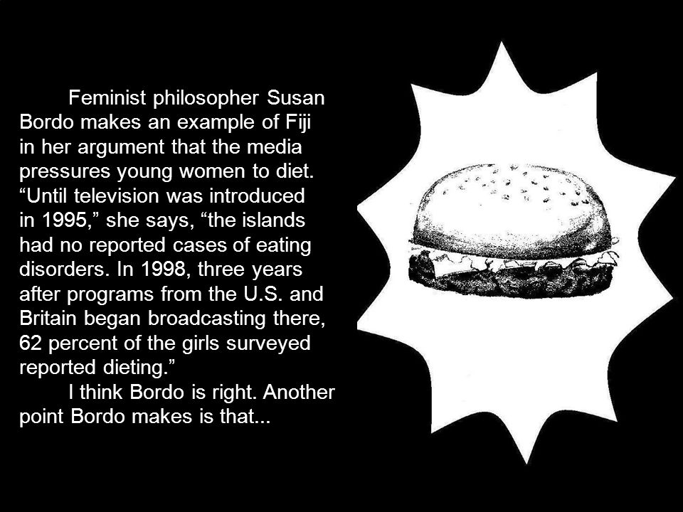 Feminist philosopher Susan Bordo makes an example of Fiji in her argument that the media pressures young women to diet.