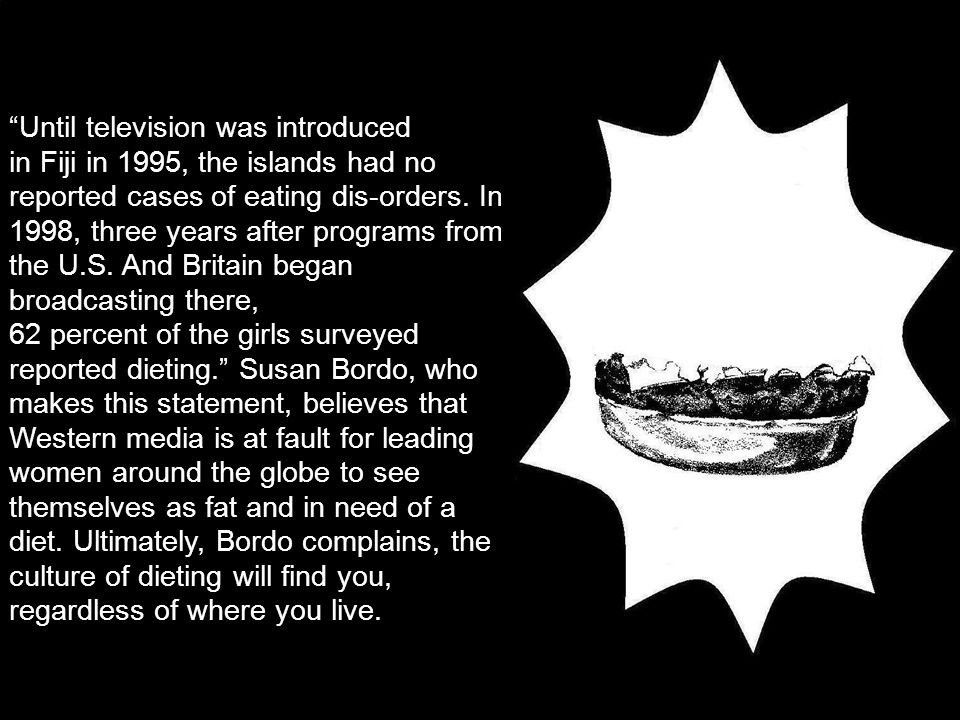 Until television was introduced in Fiji in 1995, the islands had no reported cases of eating dis-orders.