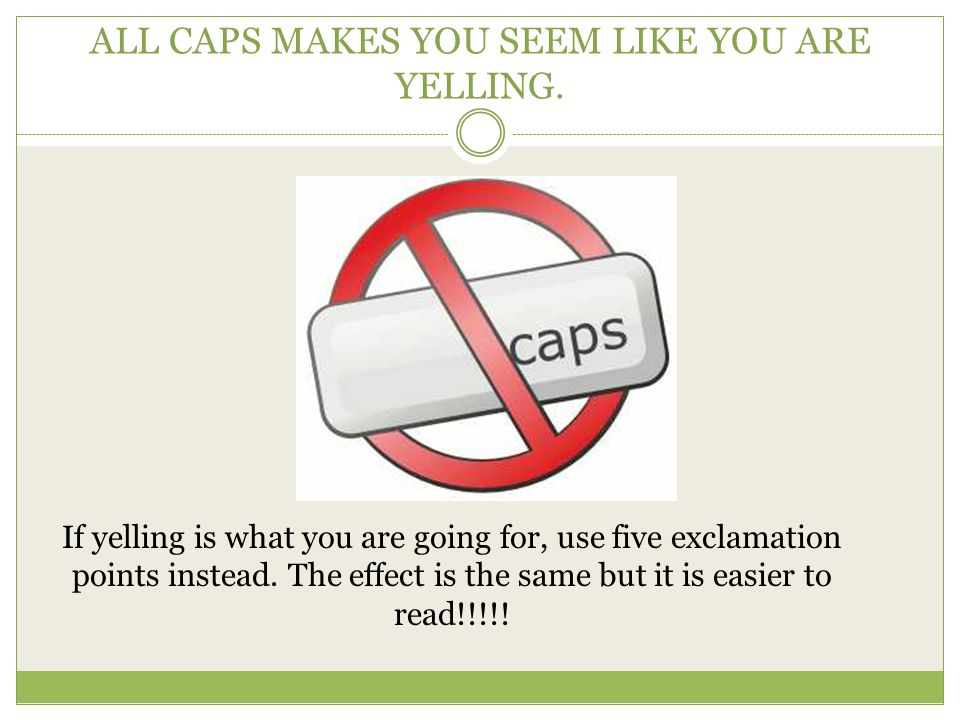 ALL CAPS MAKES YOU SEEM LIKE YOU ARE YELLING.