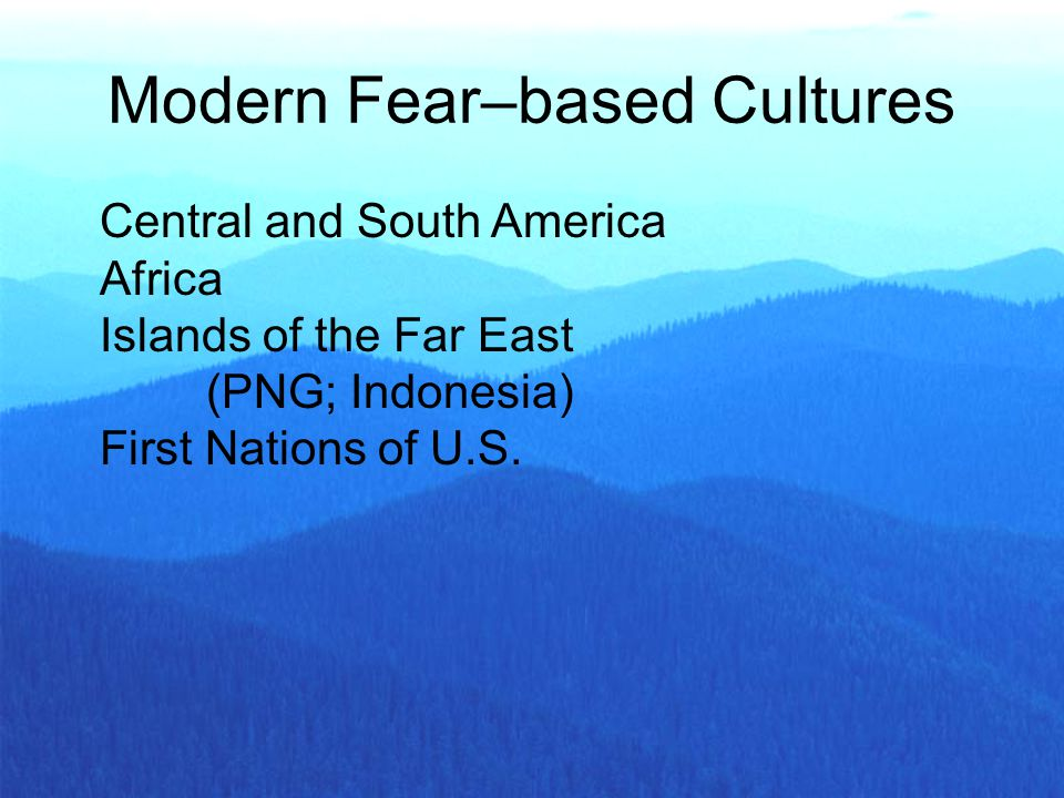 Central and South America Africa Islands of the Far East (PNG; Indonesia) First Nations of U.S. Modern Fear–based Cultures
