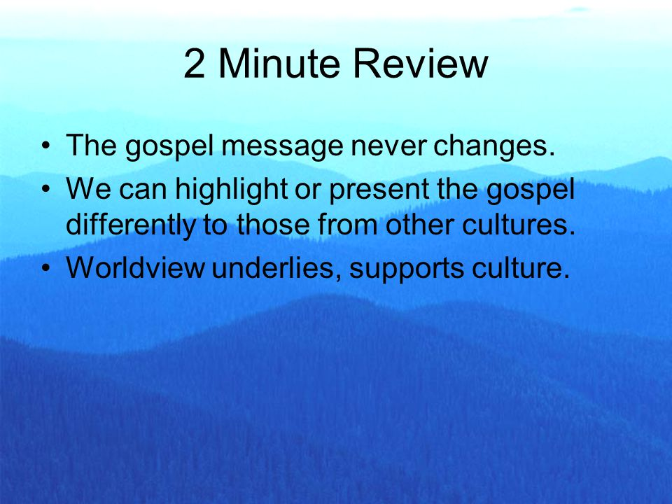 The gospel message never changes. We can highlight or present the gospel differently to those from other cultures. Worldview underlies, supports cultu