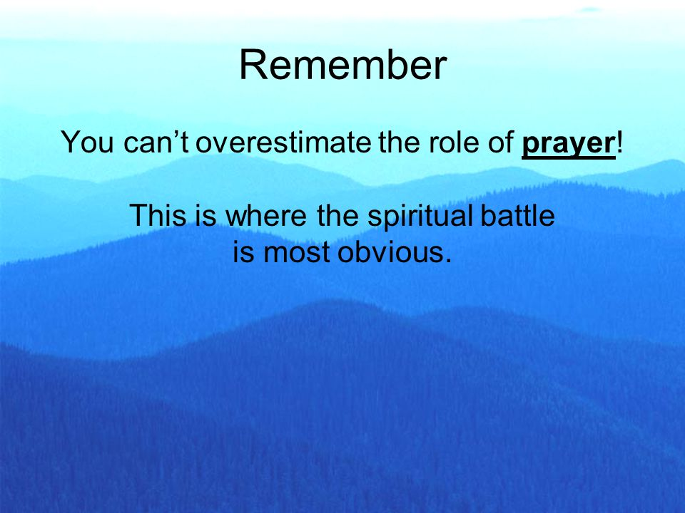 Remember You can't overestimate the role of prayer.