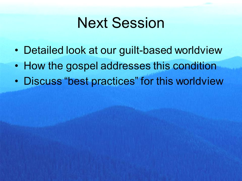 Next Session Detailed look at our guilt-based worldview How the gospel addresses this condition Discuss best practices for this worldview