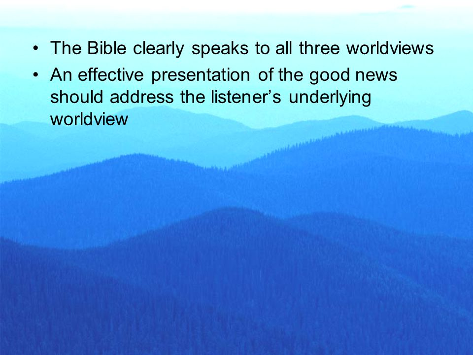 The Bible clearly speaks to all three worldviews An effective presentation of the good news should address the listener's underlying worldview