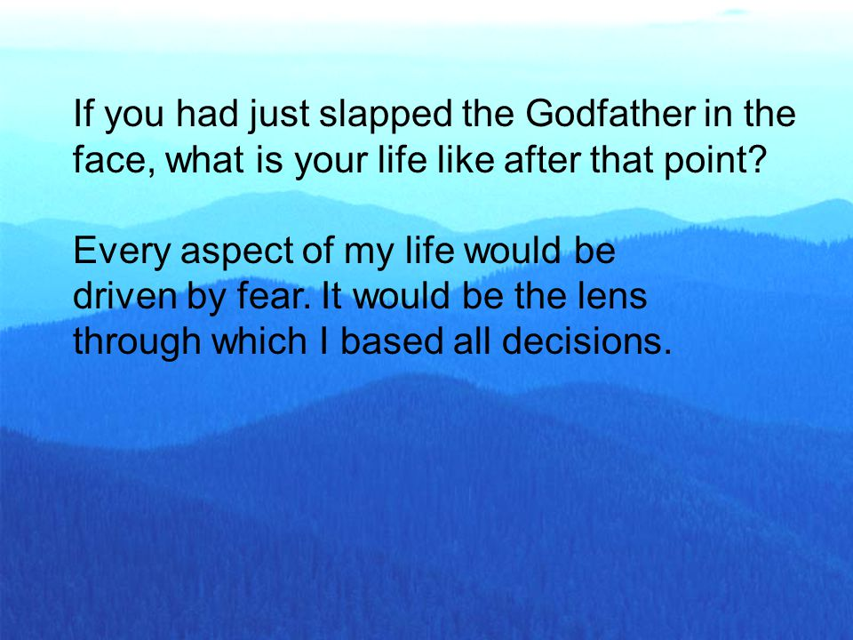 If you had just slapped the Godfather in the face, what is your life like after that point? Every aspect of my life would be driven by fear. It would