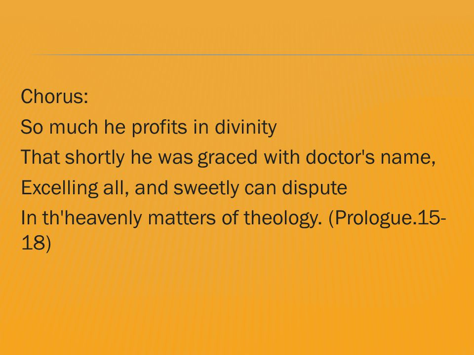 Chorus: So much he profits in divinity That shortly he was graced with doctor s name, Excelling all, and sweetly can dispute In th heavenly matters of theology.