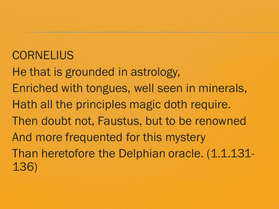CORNELIUS He that is grounded in astrology, Enriched with tongues, well seen in minerals, Hath all the principles magic doth require.