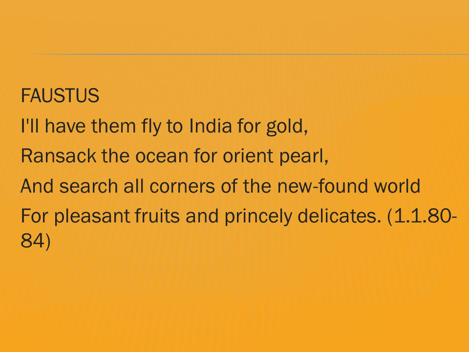 FAUSTUS I ll have them fly to India for gold, Ransack the ocean for orient pearl, And search all corners of the new-found world For pleasant fruits and princely delicates.