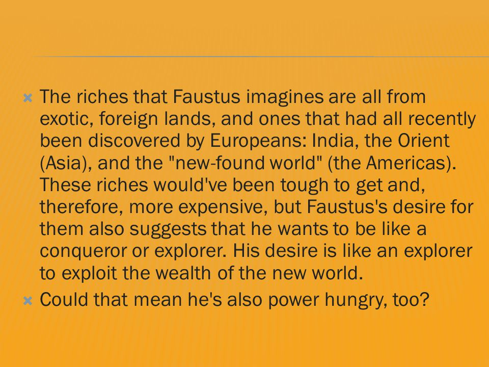  The riches that Faustus imagines are all from exotic, foreign lands, and ones that had all recently been discovered by Europeans: India, the Orient (Asia), and the new-found world (the Americas).