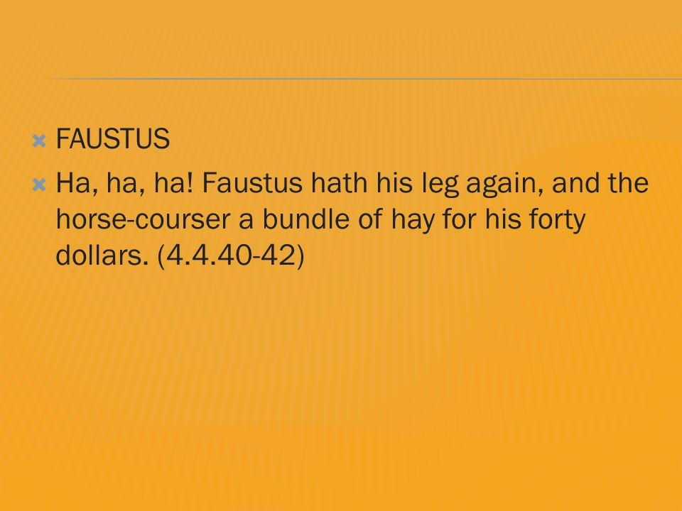  FAUSTUS  Ha, ha, ha! Faustus hath his leg again, and the horse-courser a bundle of hay for his forty dollars. (4.4.40-42)