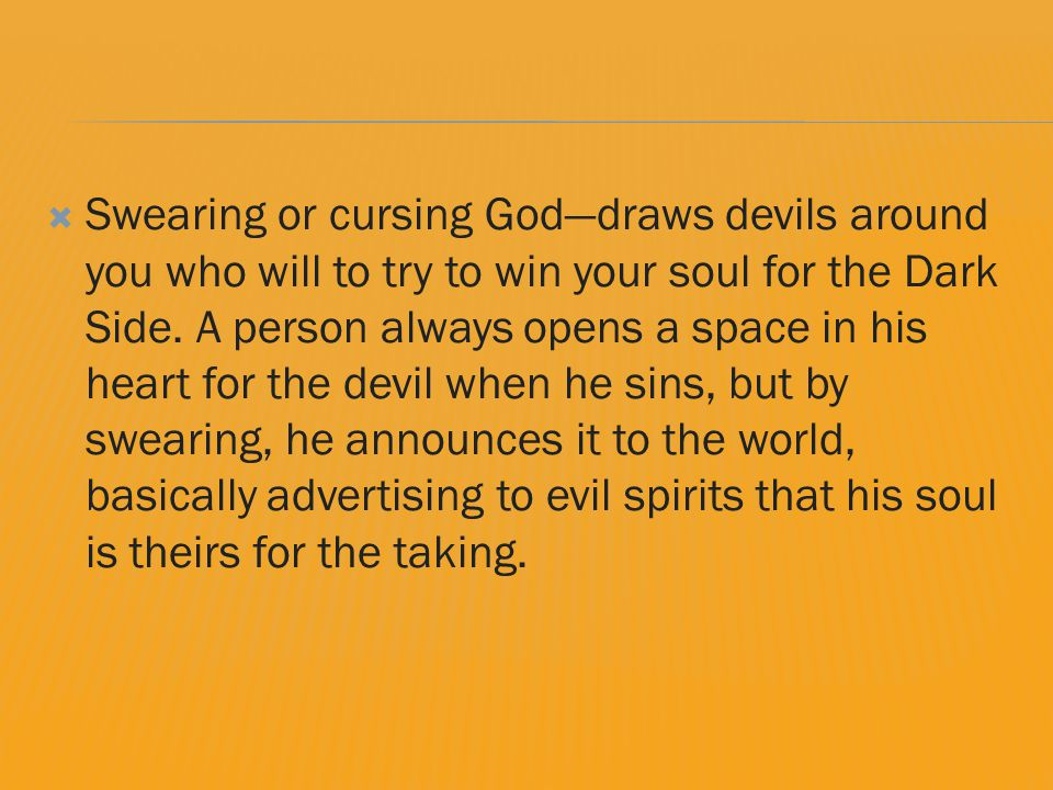  Swearing or cursing God—draws devils around you who will to try to win your soul for the Dark Side.