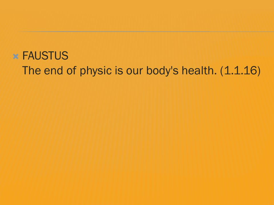  FAUSTUS The end of physic is our body s health. (1.1.16)