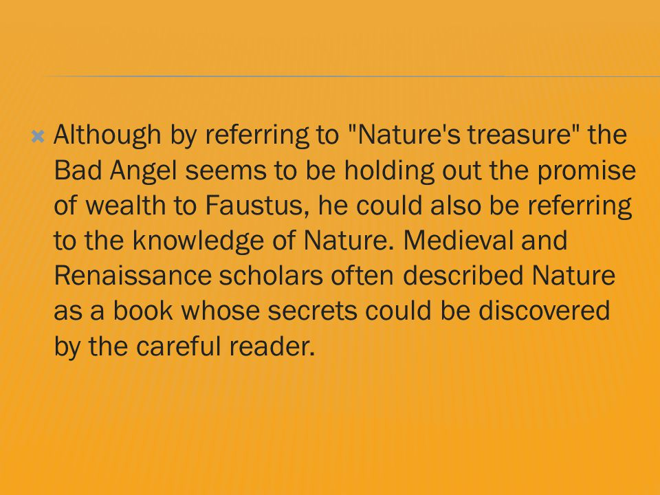  Although by referring to Nature s treasure the Bad Angel seems to be holding out the promise of wealth to Faustus, he could also be referring to the knowledge of Nature.