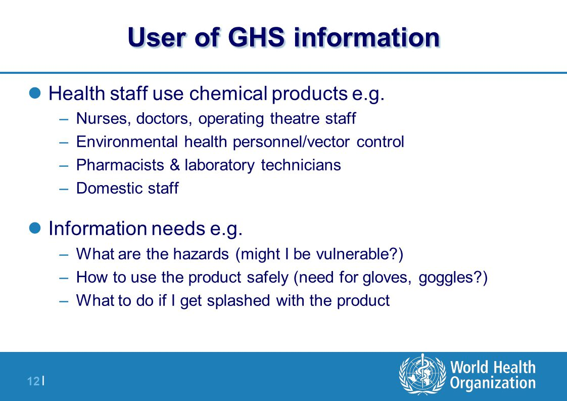 12   User of GHS information Health staff use chemical products e.g. –Nurses, doctors, operating theatre staff –Environmental health personnel/vector