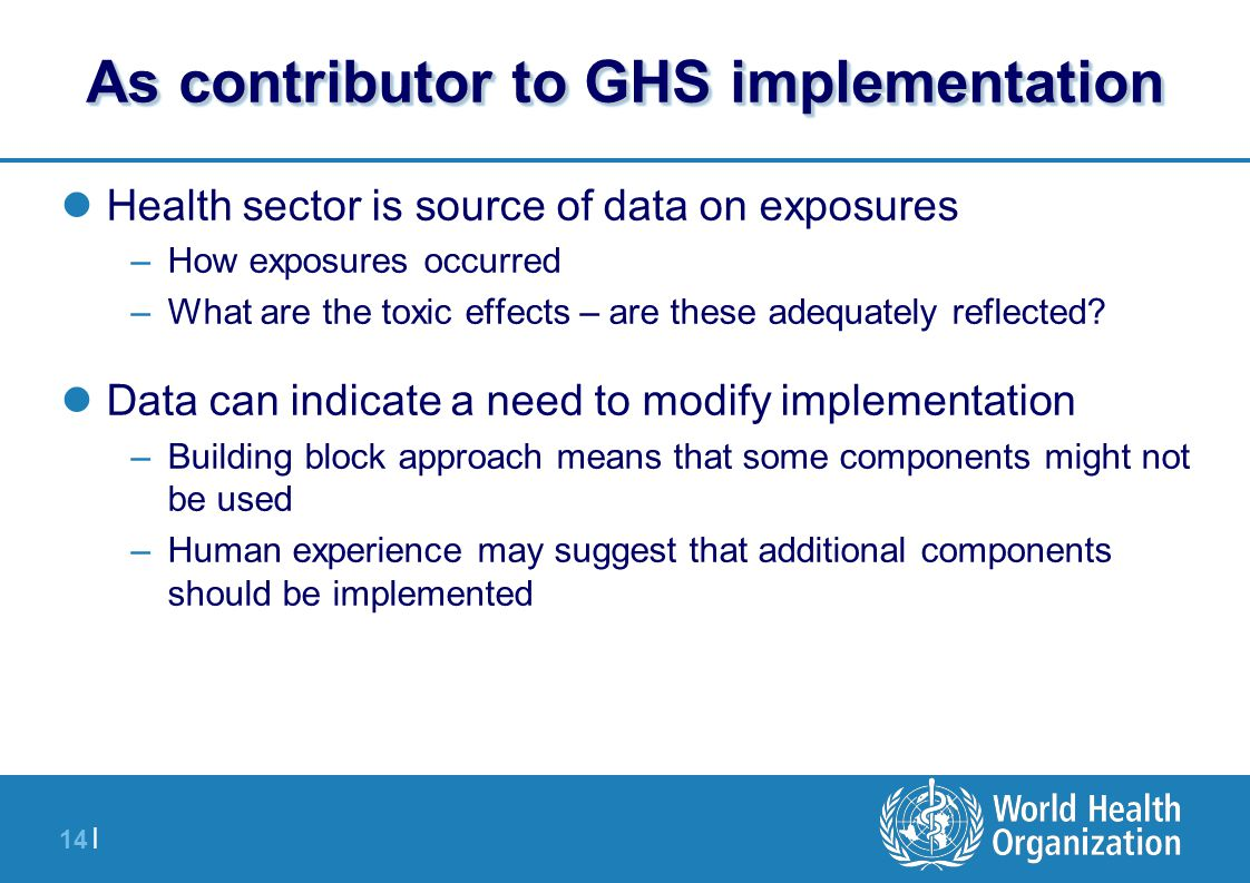 14 | As contributor to GHS implementation Health sector is source of data on exposures –How exposures occurred –What are the toxic effects – are these adequately reflected.