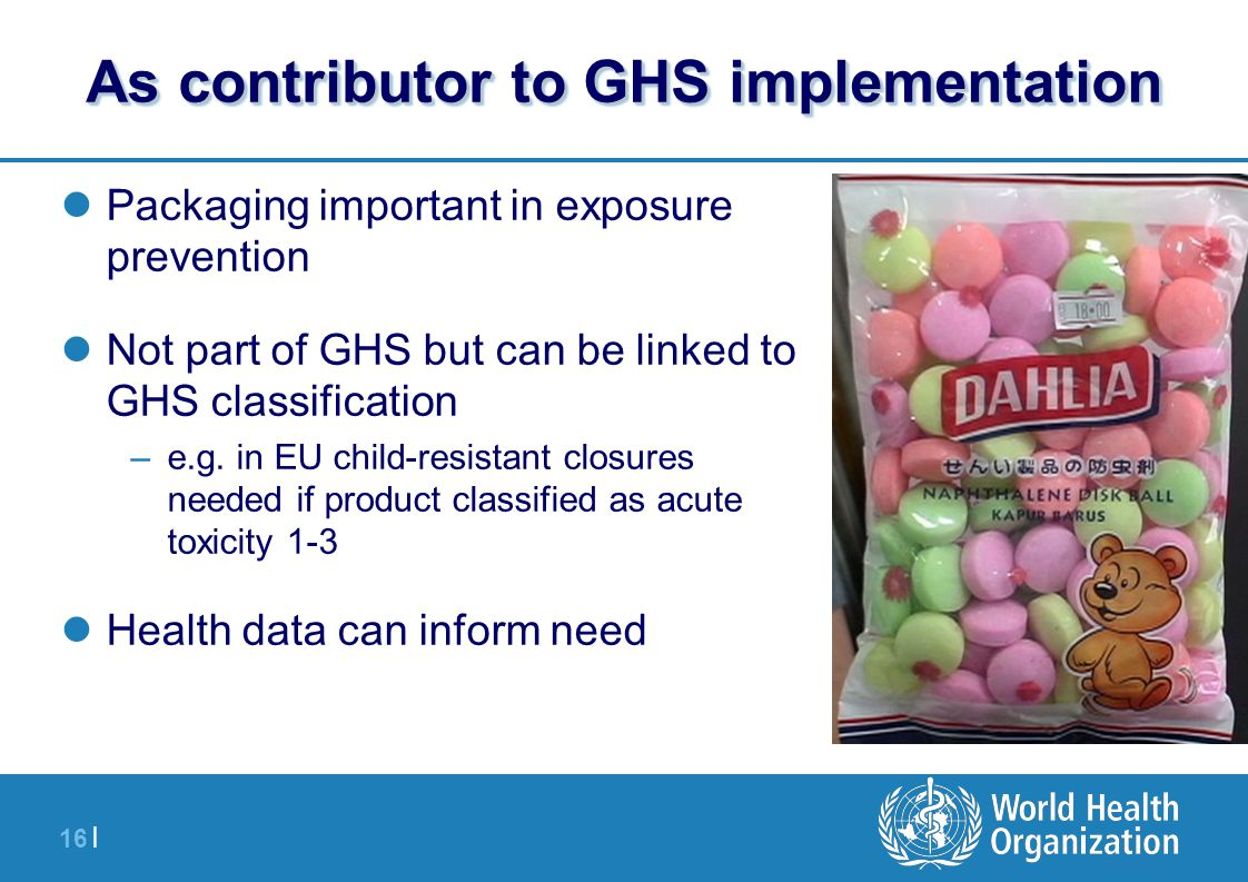 16 | As contributor to GHS implementation Packaging important in exposure prevention Not part of GHS but can be linked to GHS classification –e.g.