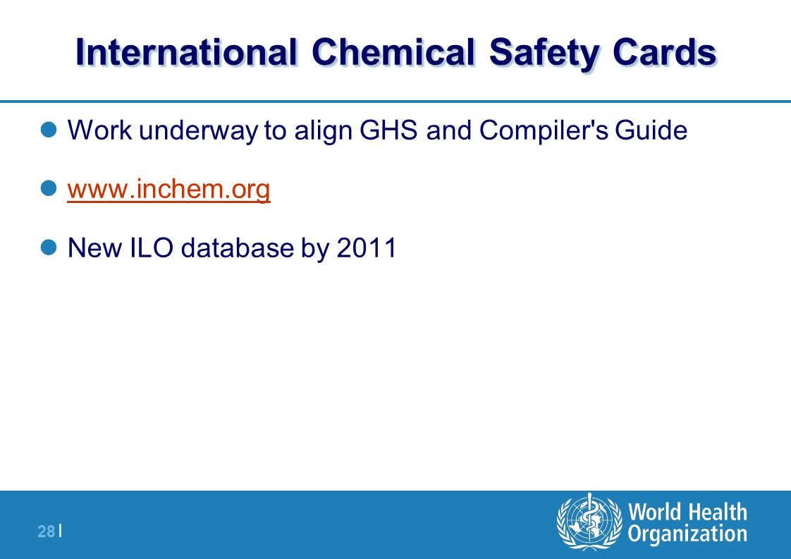 28 | International Chemical Safety Cards Work underway to align GHS and Compiler s Guide www.inchem.org New ILO database by 2011