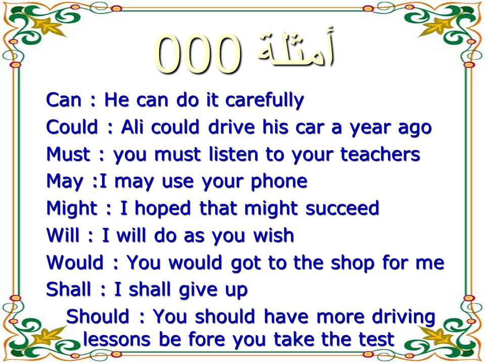 أمثلة 000 Can : He can do it carefully Could : Ali could drive his car a year ago Must : you must listen to your teachers May :I may use your phone Might : I hoped that might succeed Will : I will do as you wish Would : You would got to the shop for me Shall : I shall give up Should : You should have more driving lessons be fore you take the test