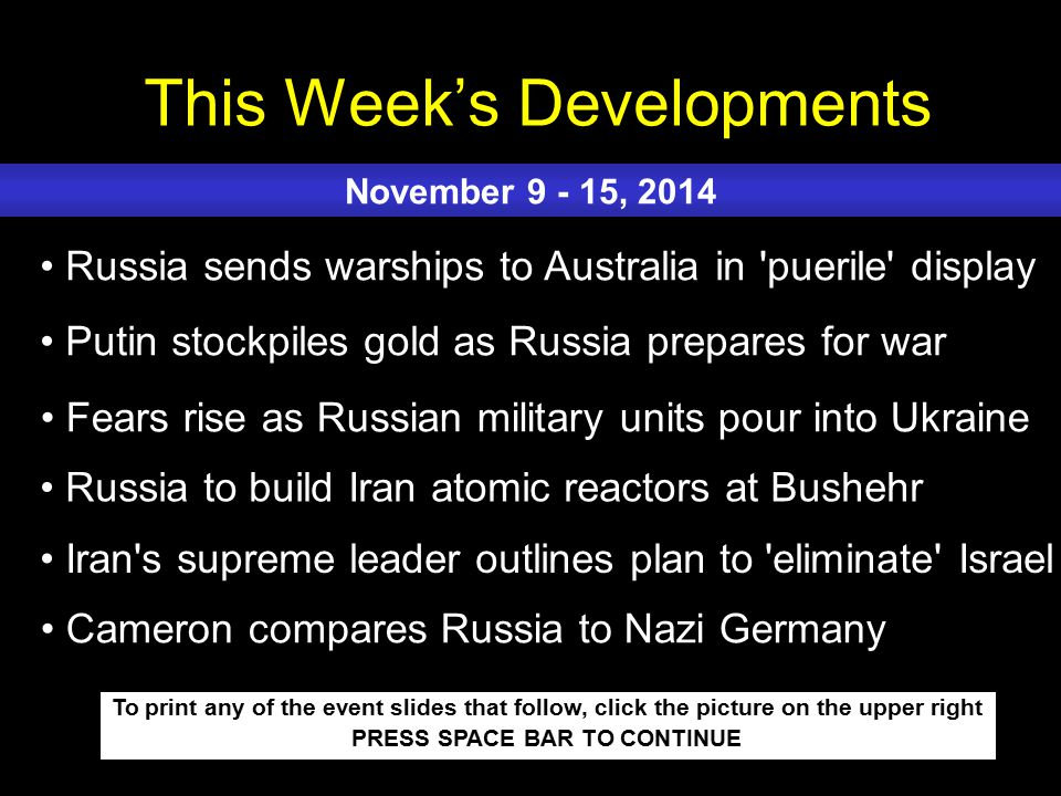 This Week's Developments To print any of the event slides that follow, click the picture on the upper right PRESS SPACE BAR TO CONTINUE Russia sends warships to Australia in puerile display Putin stockpiles gold as Russia prepares for war Fears rise as Russian military units pour into Ukraine Russia to build Iran atomic reactors at Bushehr Iran s supreme leader outlines plan to eliminate Israel November 9 - 15, 2014 Cameron compares Russia to Nazi Germany
