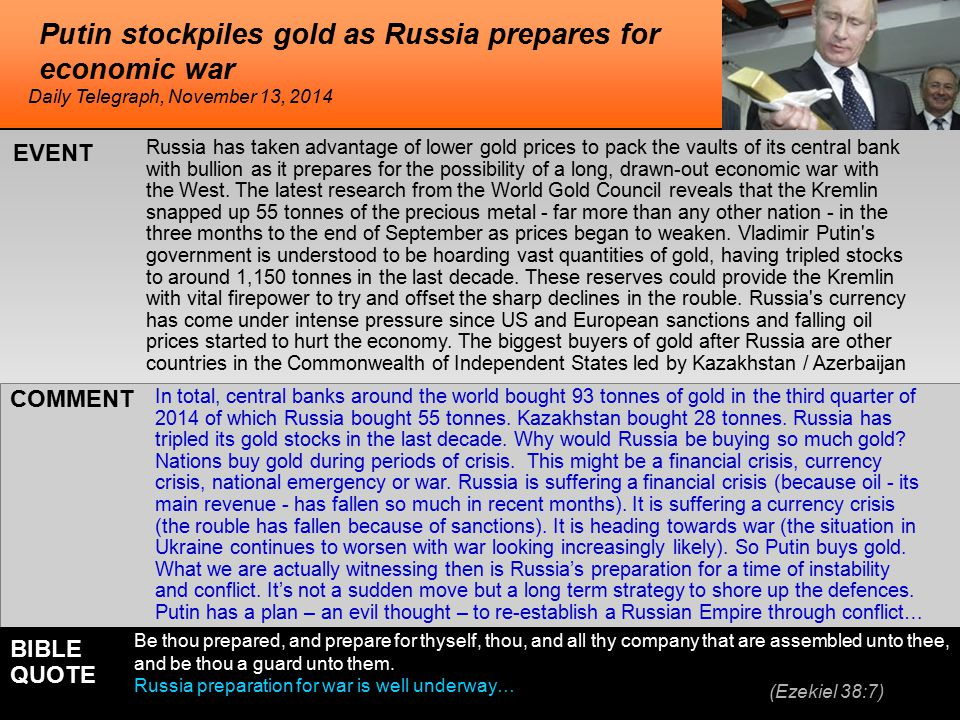 he Putin stockpiles gold as Russia prepares for economic war Russia has taken advantage of lower gold prices to pack the vaults of its central bank with bullion as it prepares for the possibility of a long, drawn-out economic war with the West.