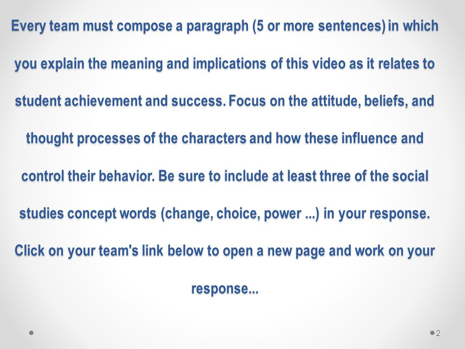 2 Every team must compose a paragraph (5 or more sentences) in which you explain the meaning and implications of this video as it relates to student achievement and success.