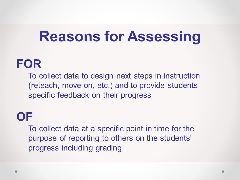Reasons for Assessing FOR To collect data to design next steps in instruction (reteach, move on, etc.) and to provide students specific feedback on their progress OF To collect data at a specific point in time for the purpose of reporting to others on the students' progress including grading