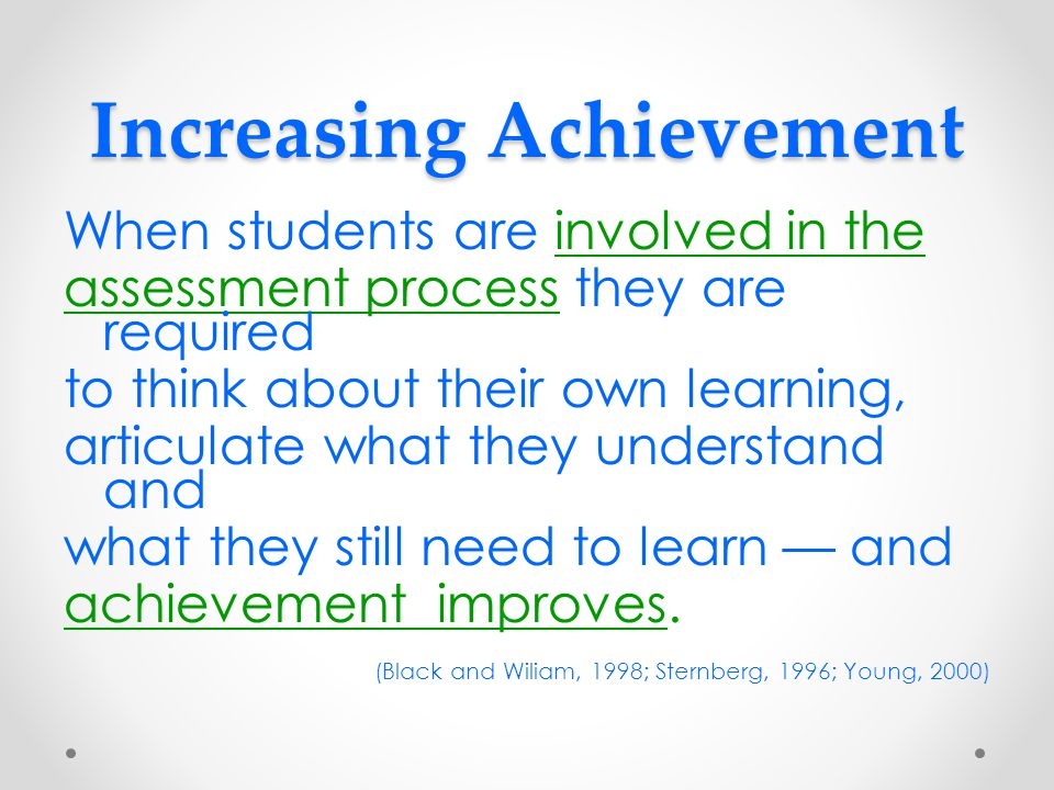Increasing Achievement When students are involved in the assessment process they are required to think about their own learning, articulate what they understand and what they still need to learn — and achievement improves.