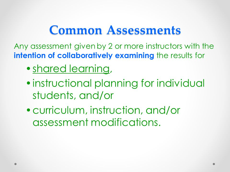 Common Assessments Any assessment given by 2 or more instructors with the intention of collaboratively examining the results for shared learning, instructional planning for individual students, and/or curriculum, instruction, and/or assessment modifications.