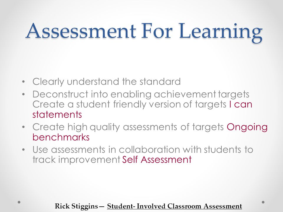Assessment For Learning Clearly understand the standard Deconstruct into enabling achievement targets Create a student friendly version of targets I can statements Create high quality assessments of targets Ongoing benchmarks Use assessments in collaboration with students to track improvement Self Assessment Rick Stiggins— Student- Involved Classroom Assessment