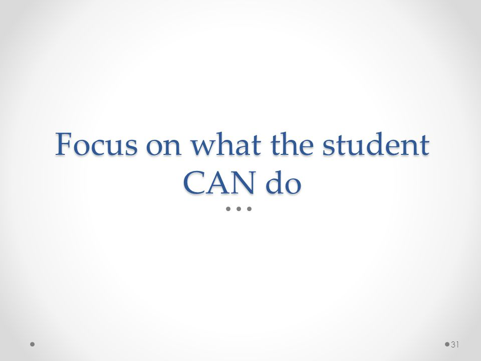 Focus on what the student CAN do 31