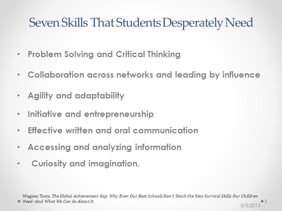 Seven Skills That Students Desperately Need Problem Solving and Critical Thinking Collaboration across networks and leading by influence Agility and adaptability Initiative and entrepreneurship Effective written and oral communication Accessing and analyzing information Curiosity and imagination.