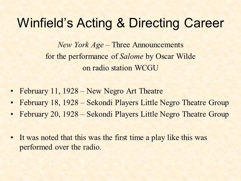 Winfield's Acting & Directing Career New York Age – Three Announcements for the performance of Salome by Oscar Wilde on radio station WCGU February 11, 1928 – New Negro Art Theatre February 18, 1928 – Sekondi Players Little Negro Theatre Group February 20, 1928 – Sekondi Players Little Negro Theatre Group It was noted that this was the first time a play like this was performed over the radio.