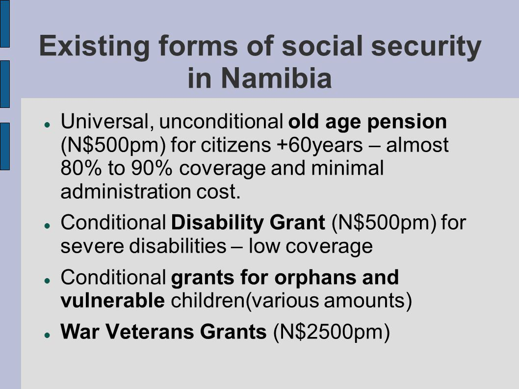 Existing contributory schemes Various contributory conditional grants for only the employed managed by Social Security Commission Including (funeral benefit N$5000), Maternity percentage of salary and Workmen's compensation for workplace accidents Various private pension/medical aid schemes for formal high income employees.