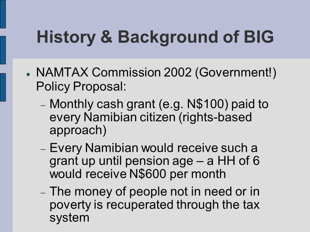 History & Background of BIG NAMTAX Commission 2002 ELCRN synod resolution 2003 International Conference on income security 2004 Mobilization of civil society stakeholders and public discussions, awareness raising BIG Model – considered a radical departure from conventional empowerment projects