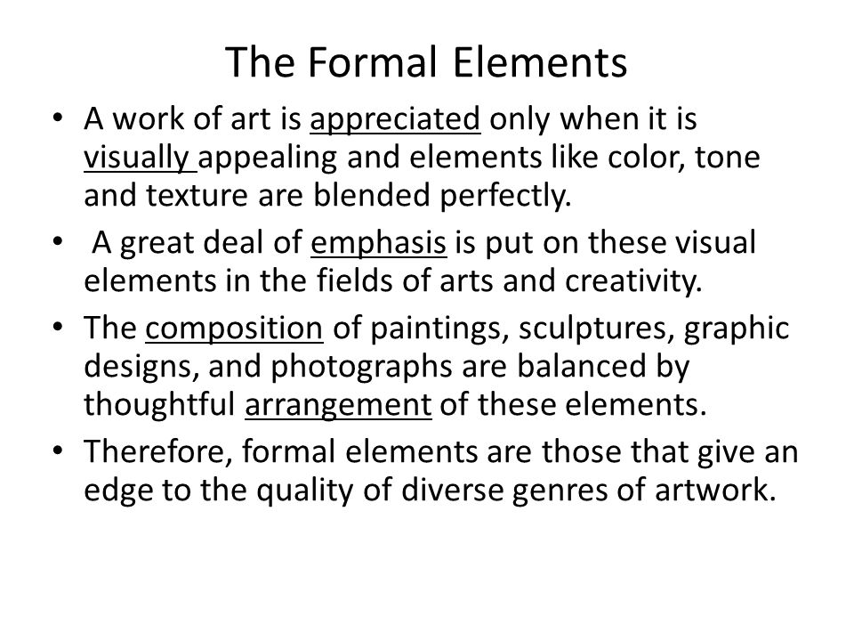 The Formal Elements A work of art is appreciated only when it is visually appealing and elements like color, tone and texture are blended perfectly.