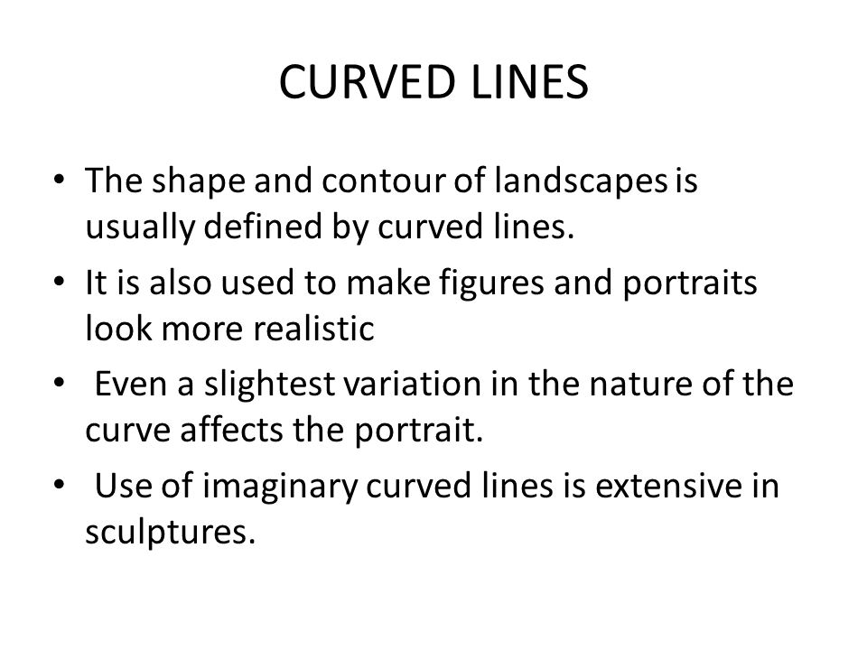 CURVED LINES The shape and contour of landscapes is usually defined by curved lines.