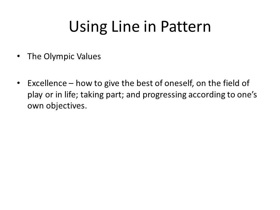Using Line in Pattern The Olympic Values Excellence – how to give the best of oneself, on the field of play or in life; taking part; and progressing according to one's own objectives.