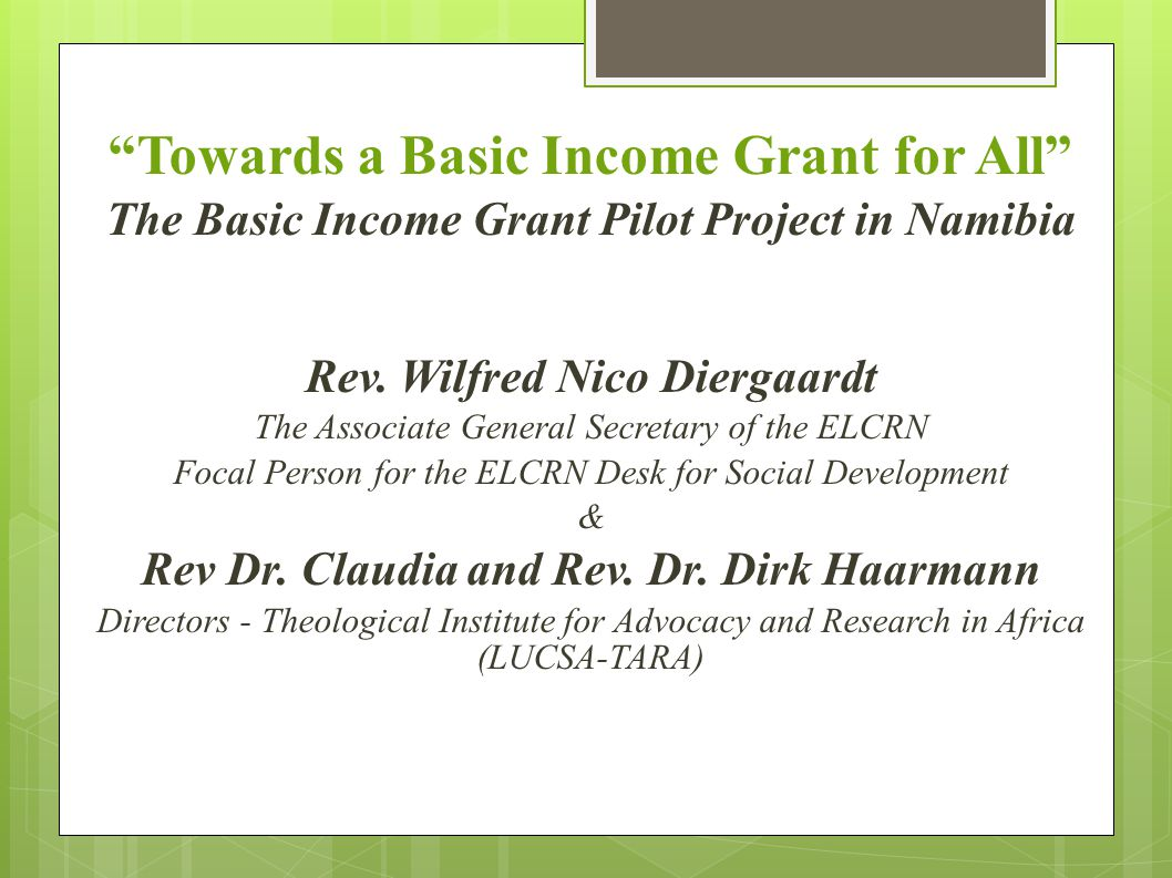 """Towards a Basic Income Grant for All"" The Basic Income Grant Pilot Project in Namibia Rev. Wilfred Nico Diergaardt The Associate General Secretary of"