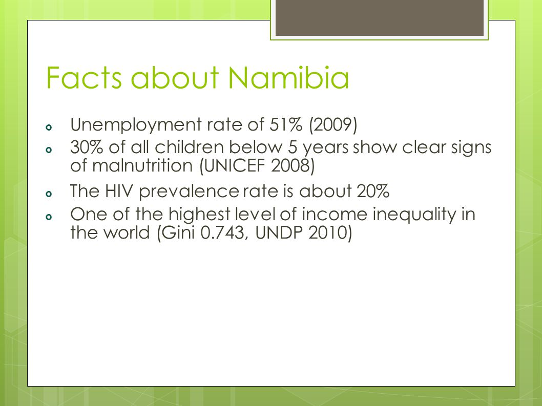 Facts about Namibia  Unemployment rate of 51% (2009)  30% of all children below 5 years show clear signs of malnutrition (UNICEF 2008) ‏  The HIV prevalence rate is about 20%  One of the highest level of income inequality in the world (Gini 0.743, UNDP 2010)