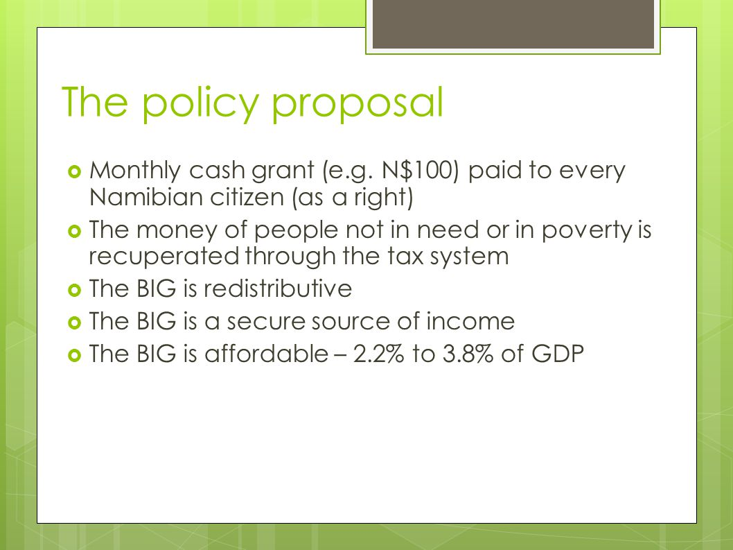 The policy proposal  Monthly cash grant (e.g. N$100) paid to every Namibian citizen (as a right) ‏  The money of people not in need or in poverty is