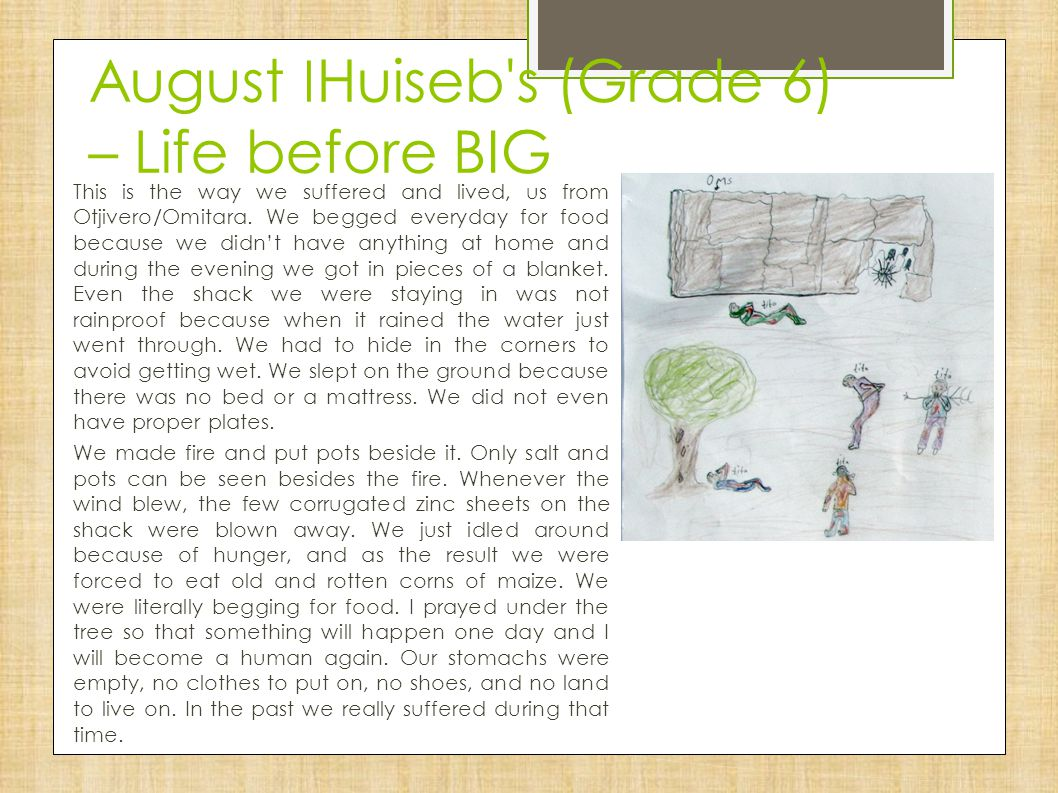 August ǀ Huiseb's (Grade 6) – Life before BIG This is the way we suffered and lived, us from Otjivero/Omitara. We begged everyday for food because we