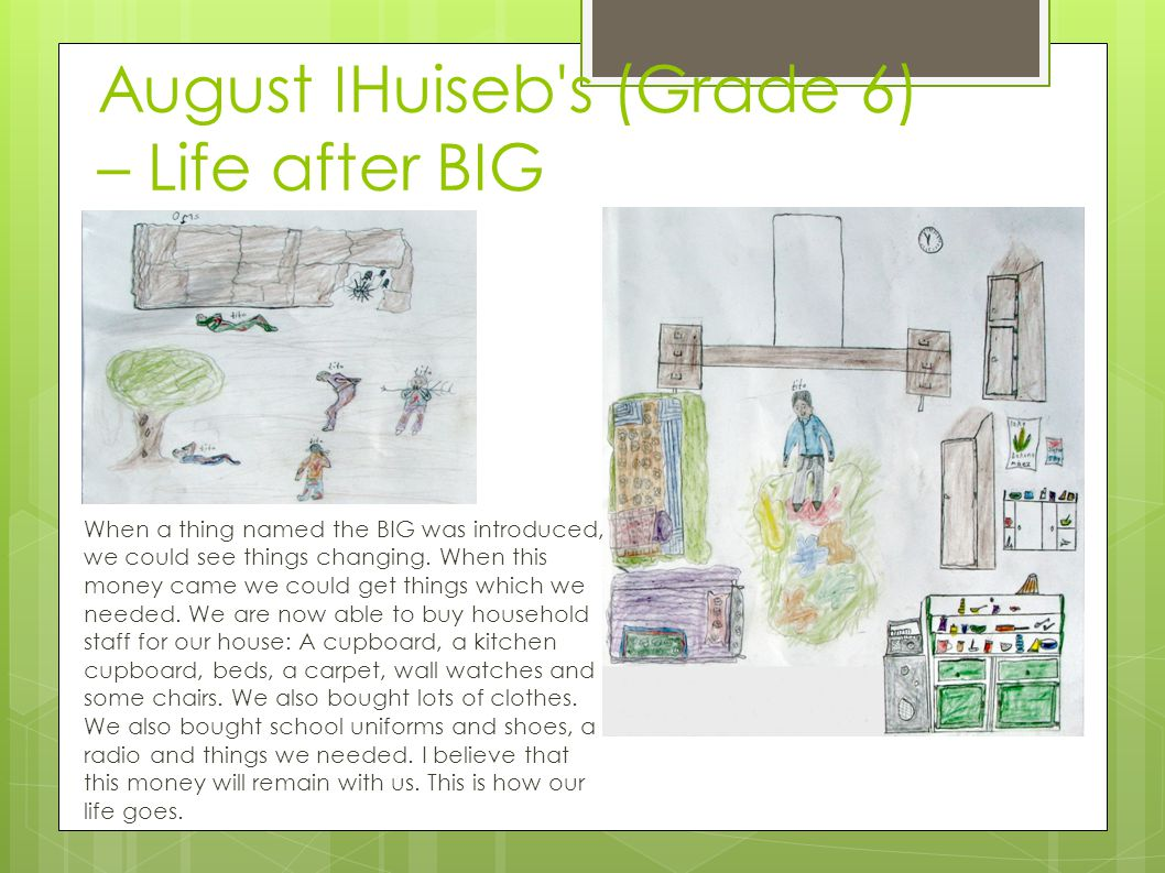 August ǀ Huiseb's (Grade 6) – Life after BIG When a thing named the BIG was introduced, we could see things changing. When this money came we could ge