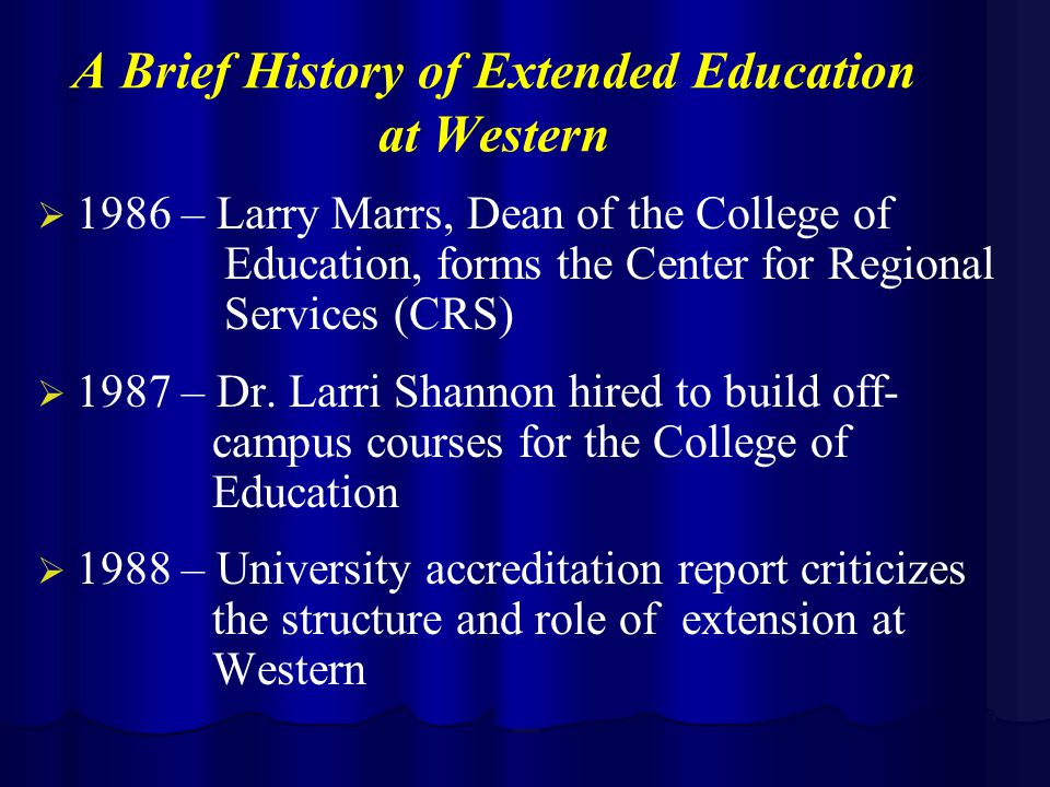 A Brief History of Extended Education at Western   1986 – Larry Marrs, Dean of the College of Education, forms the Center for Regional Services (CRS)   1987 – Dr.