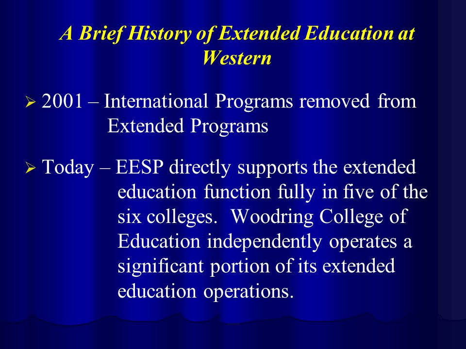 A Brief History of Extended Education at Western   2001 – International Programs removed from Extended Programs   Today – EESP directly supports the extended education function fully in five of the six colleges.