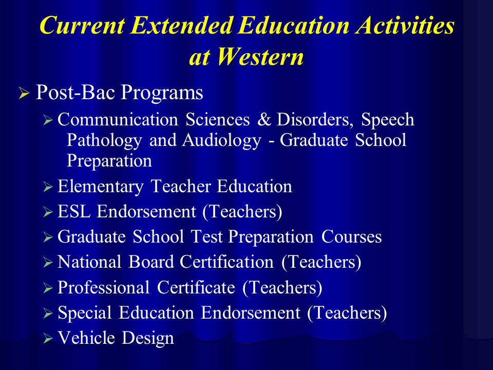 Current Extended Education Activities at Western   Post-Bac Programs   Communication Sciences & Disorders, Speech Pathology and Audiology - Graduate School Preparation   Elementary Teacher Education   ESL Endorsement (Teachers)   Graduate School Test Preparation Courses   National Board Certification (Teachers)   Professional Certificate (Teachers)   Special Education Endorsement (Teachers)   Vehicle Design