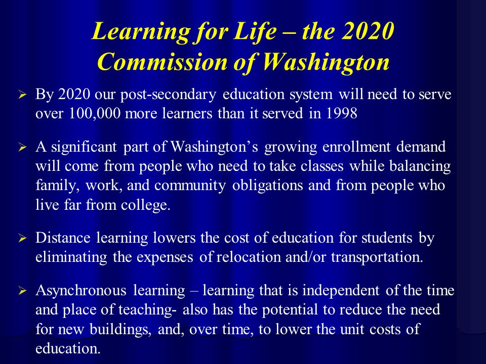 Learning for Life – the 2020 Commission of Washington   By 2020 our post-secondary education system will need to serve over 100,000 more learners than it served in 1998   A significant part of Washington's growing enrollment demand will come from people who need to take classes while balancing family, work, and community obligations and from people who live far from college.