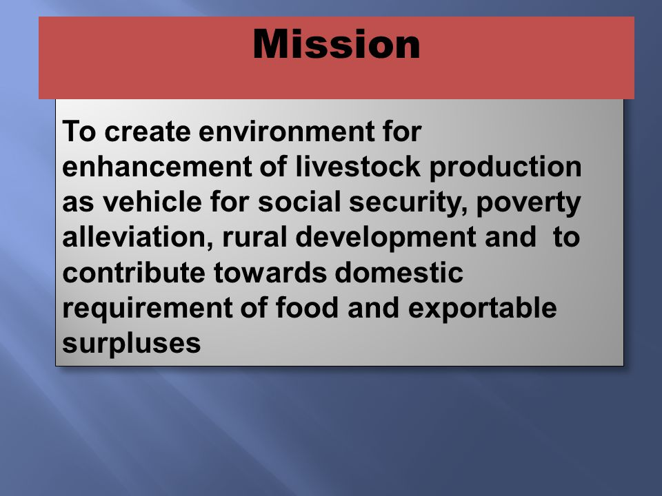 MISSION STATEMENT To create environment for enhancement of livestock production as vehicle for social security, poverty alleviation, rural development and to contribute towards domestic requirement of food and exportable surpluses Mission