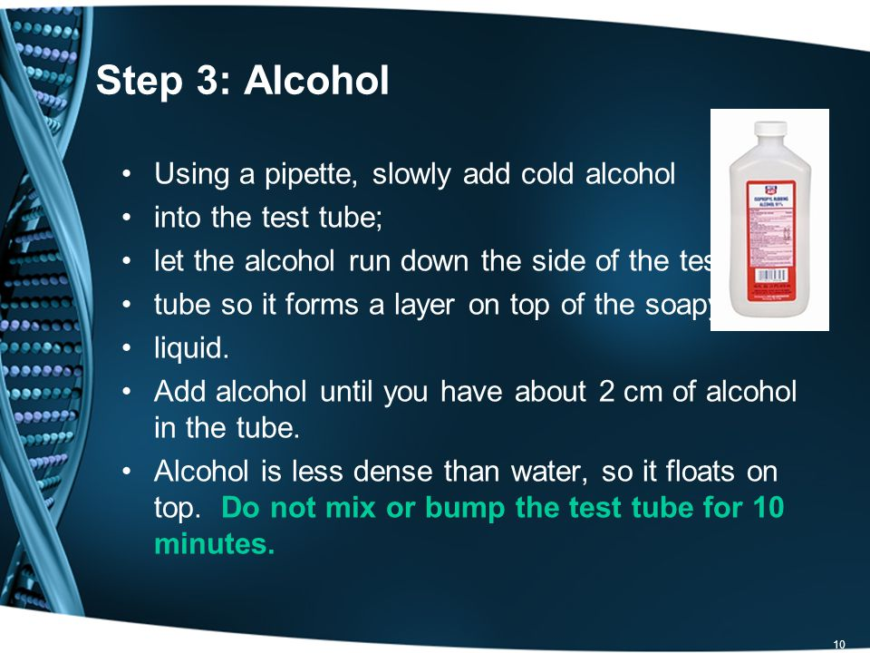 10 Step 3: Alcohol Using a pipette, slowly add cold alcohol into the test tube; let the alcohol run down the side of the test tube so it forms a layer on top of the soapy liquid.
