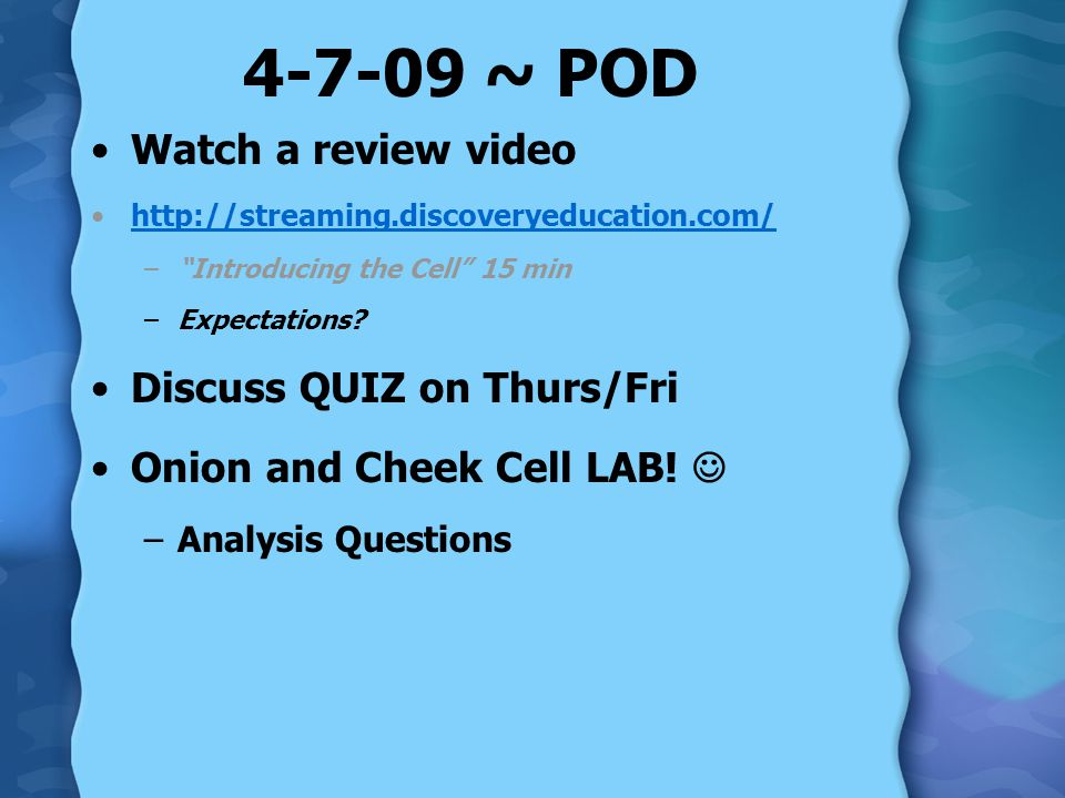 "4-7-09 ~ POD Watch a review video http://streaming.discoveryeducation.com/ –""Introducing the Cell"" 15 min –Expectations? Discuss QUIZ on Thurs/Fri Oni"