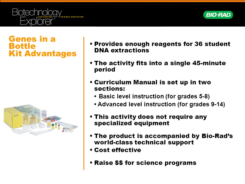 Genes in a Bottle Kit Advantages Provides enough reagents for 36 student DNA extractions The activity fits into a single 45-minute period Curriculum Manual is set up in two sections: Basic level instruction (for grades 5-8) Advanced level instruction (for grades 9-14) This activity does not require any specialized equipment The product is accompanied by Bio-Rad's world-class technical support Cost effective Raise $$ for science programs
